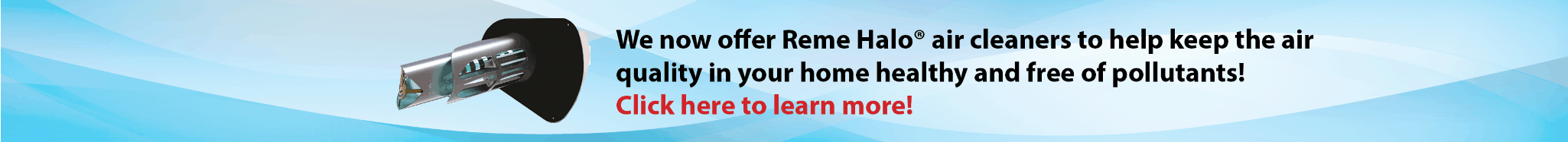 We now offer Reme Halo air cleaners to help keep the air quality in your home healthy and free of pollutants.